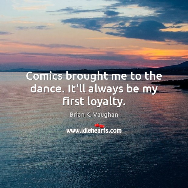 Image, Comics brought me to the dance. It'll always be my first loyalty.