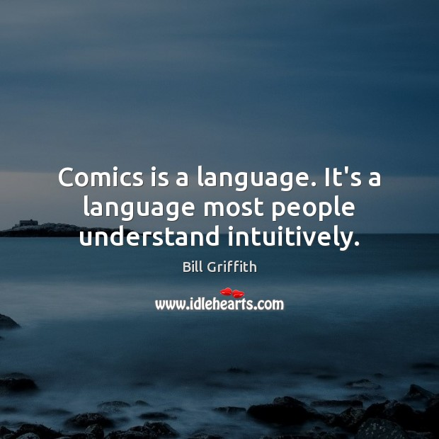 Comics is a language. It's a language most people understand intuitively. Image