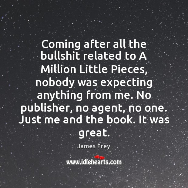 Coming after all the bullshit related to A Million Little Pieces, nobody James Frey Picture Quote