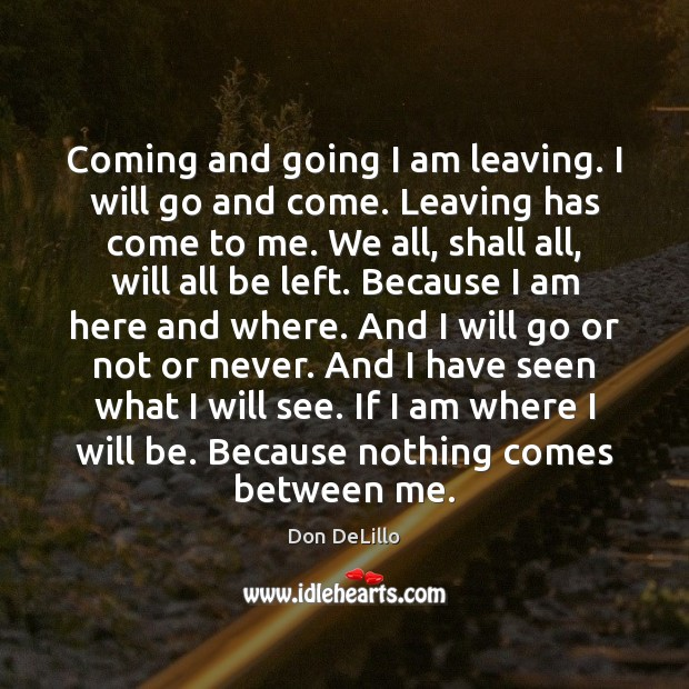 Coming and going I am leaving. I will go and come. Leaving Don DeLillo Picture Quote