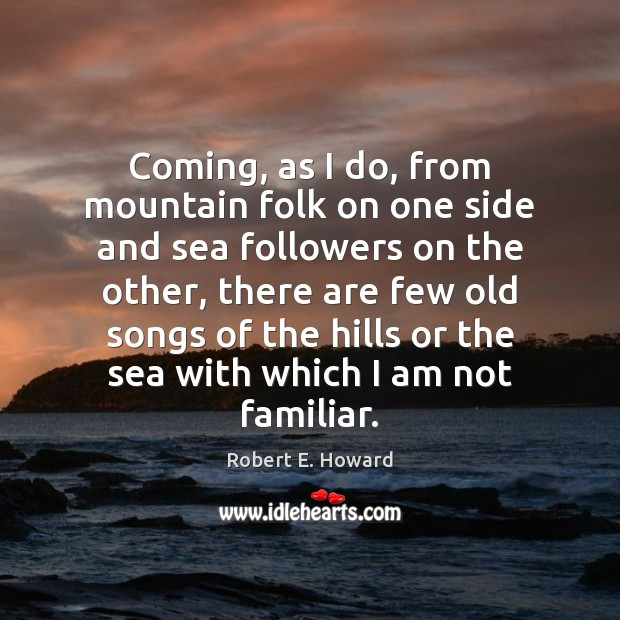 Coming, as I do, from mountain folk on one side and sea Robert E. Howard Picture Quote