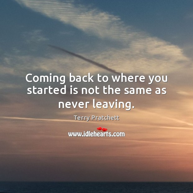 Coming back to where you started is not the same as never leaving. Image