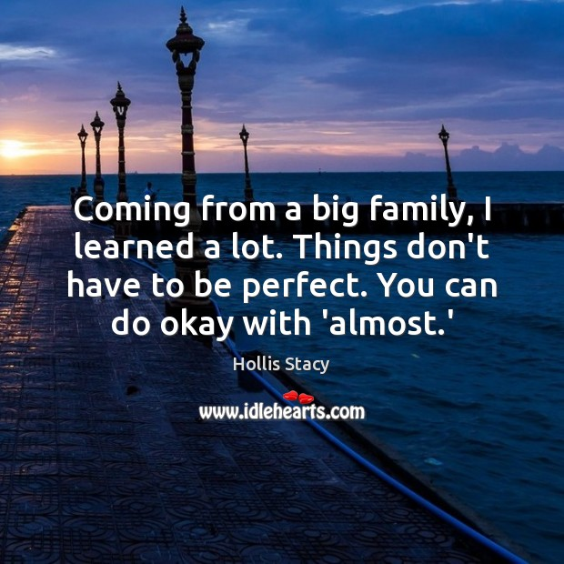 Image, Coming from a big family, I learned a lot. Things don't have