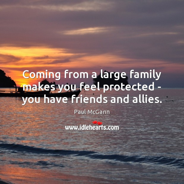 Coming from a large family makes you feel protected – you have friends and allies. Paul McGann Picture Quote