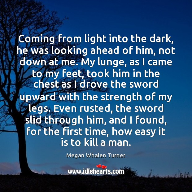 Megan Whalen Turner Picture Quote image saying: Coming from light into the dark, he was looking ahead of him,