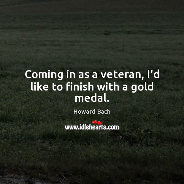 Coming in as a veteran, I'd like to finish with a gold medal. Image