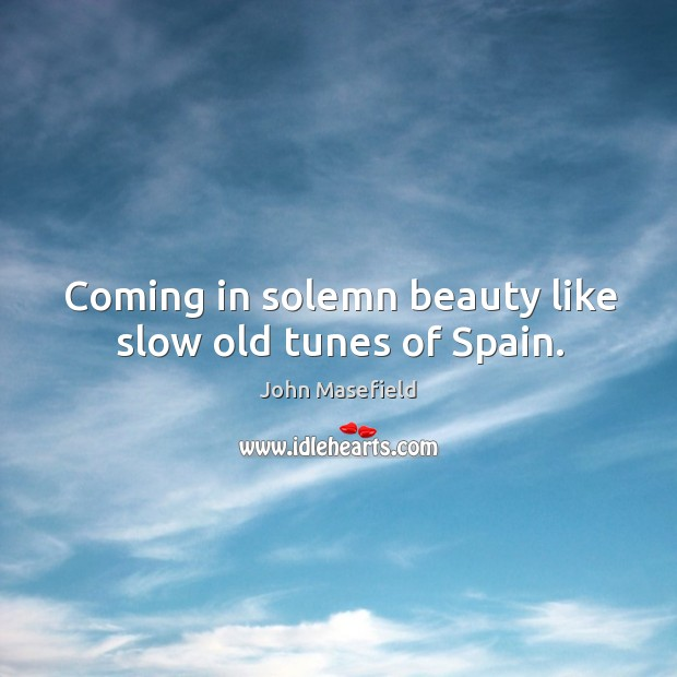 Coming in solemn beauty like slow old tunes of spain. John Masefield Picture Quote