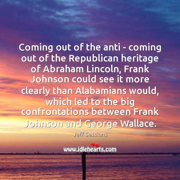 Coming out of the anti – coming out of the Republican heritage Jeff Sessions Picture Quote