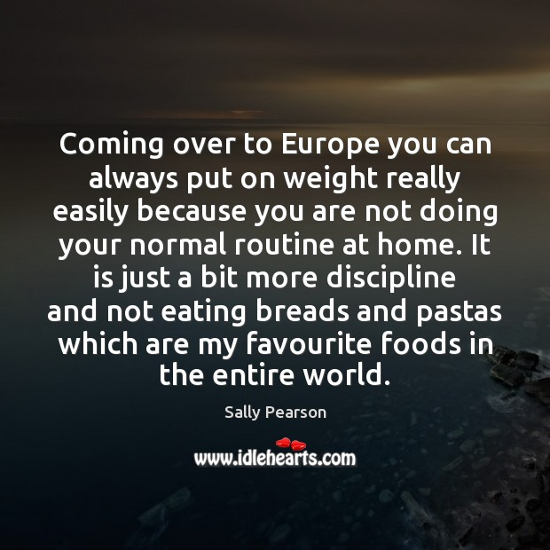 Coming over to Europe you can always put on weight really easily Sally Pearson Picture Quote