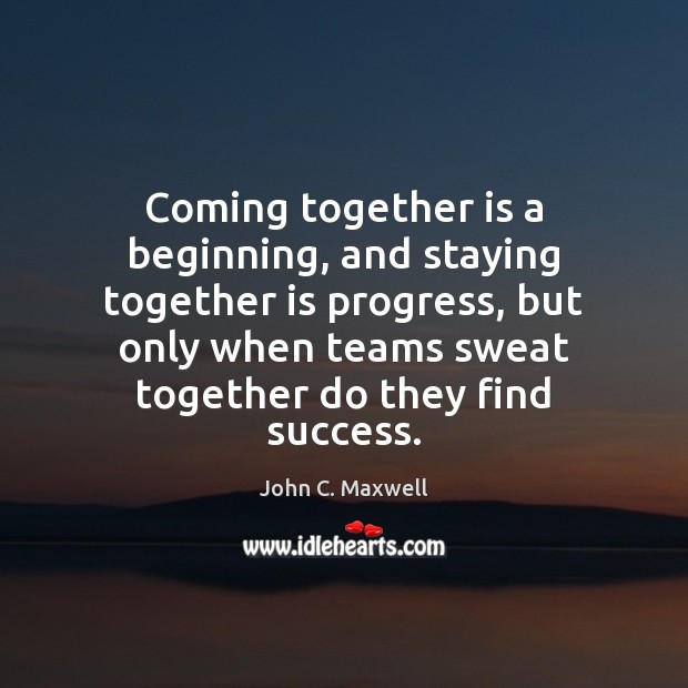 Coming together is a beginning, and staying together is progress, but only Image