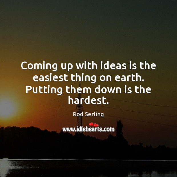 Coming up with ideas is the easiest thing on earth. Putting them down is the hardest. Rod Serling Picture Quote