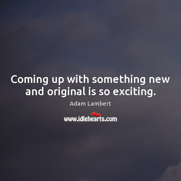 Coming up with something new and original is so exciting. Adam Lambert Picture Quote