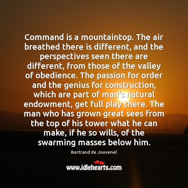 Command is a mountaintop. The air breathed there is different, and the Bertrand de Jouvenel Picture Quote