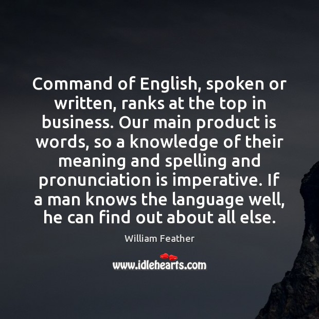 Command of English, spoken or written, ranks at the top in business. William Feather Picture Quote