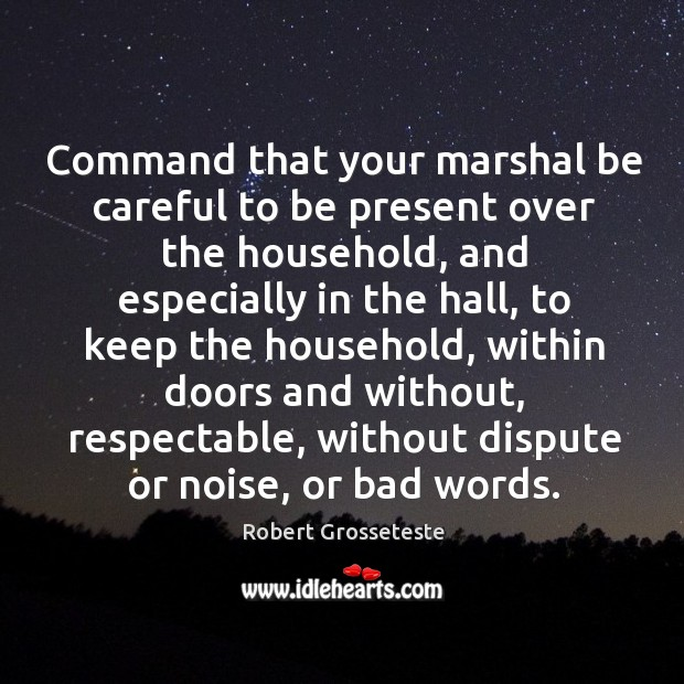 Command that your marshal be careful to be present over the household, and Robert Grosseteste Picture Quote