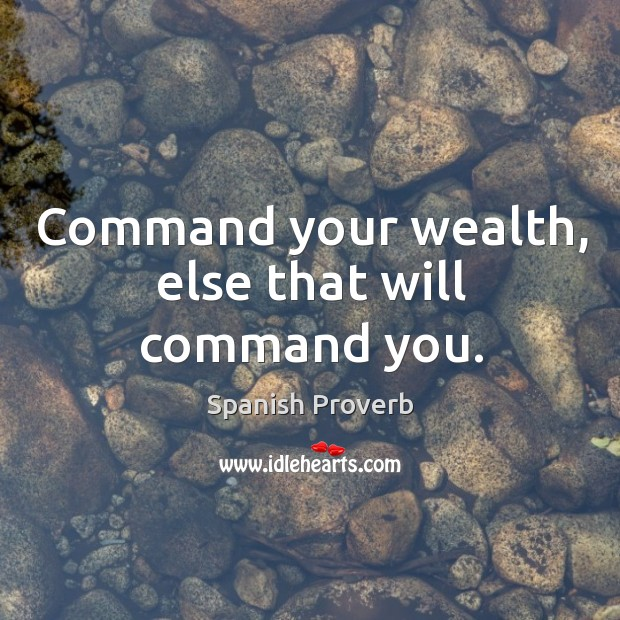 Command your wealth, else that will command you. Spanish Proverbs Image