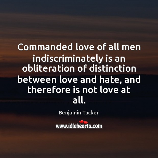 Commanded love of all men indiscriminately is an obliteration of distinction between Benjamin Tucker Picture Quote