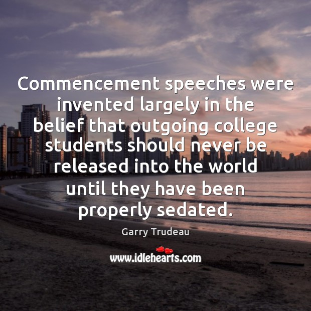 Commencement speeches were invented largely in the belief that outgoing college students Garry Trudeau Picture Quote