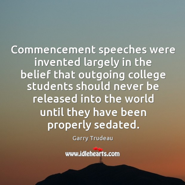 Commencement speeches were invented largely in the belief that outgoing college students should never be released into the world until they have been properly sedated. Garry Trudeau Picture Quote