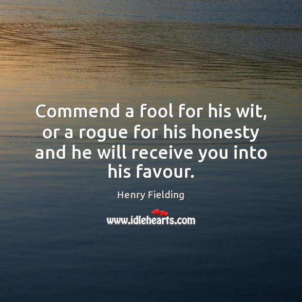 Commend a fool for his wit, or a rogue for his honesty Henry Fielding Picture Quote