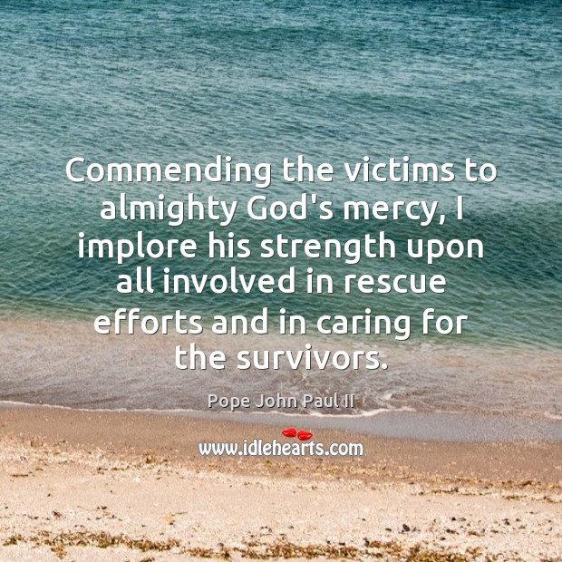 Commending the victims to almighty God's mercy, I implore his strength upon Image