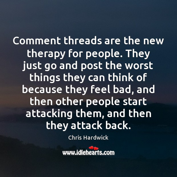 Comment threads are the new therapy for people. They just go and Image