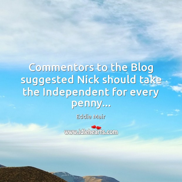Commentors to the Blog suggested Nick should take the Independent for every penny… Image