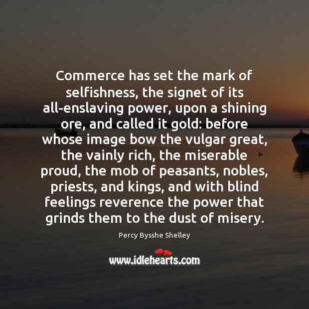Commerce has set the mark of selfishness, the signet of its all-enslaving Percy Bysshe Shelley Picture Quote