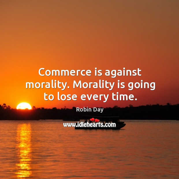 Commerce is against morality. Morality is going to lose every time. Robin Day Picture Quote