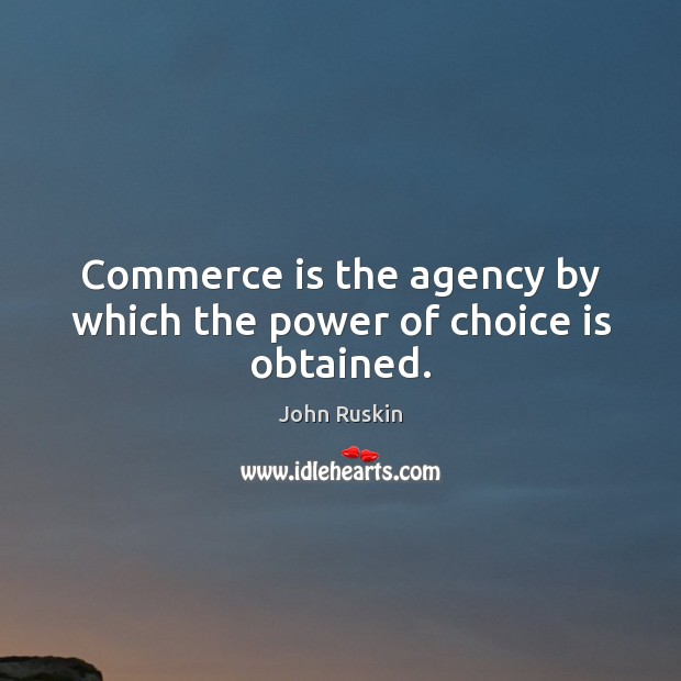 Image, Commerce is the agency by which the power of choice is obtained.