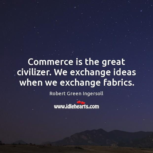 Commerce is the great civilizer. We exchange ideas when we exchange fabrics. Image