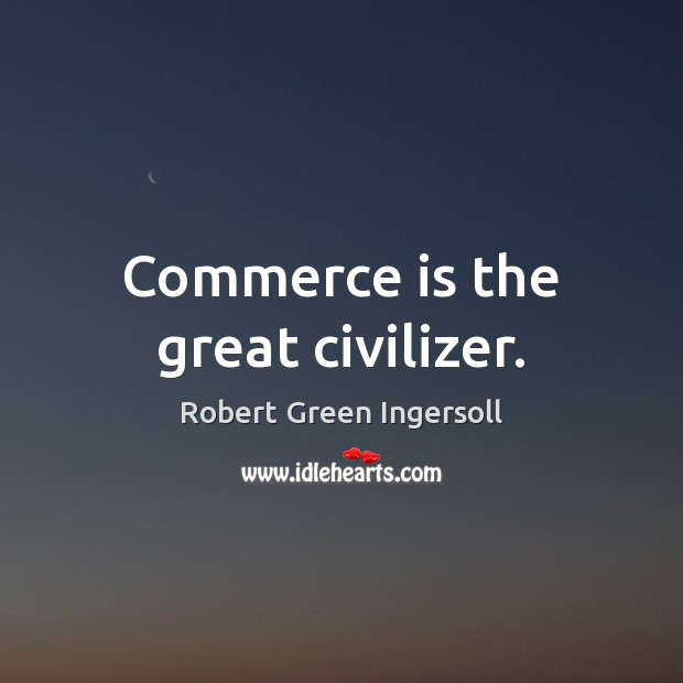 Commerce is the great civilizer. Robert Green Ingersoll Picture Quote