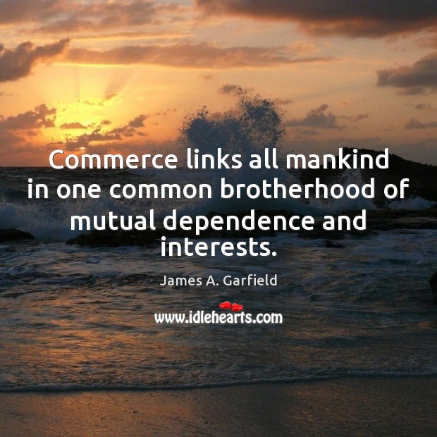 James A. Garfield Picture Quote image saying: Commerce links all mankind in one common brotherhood of mutual dependence and interests.