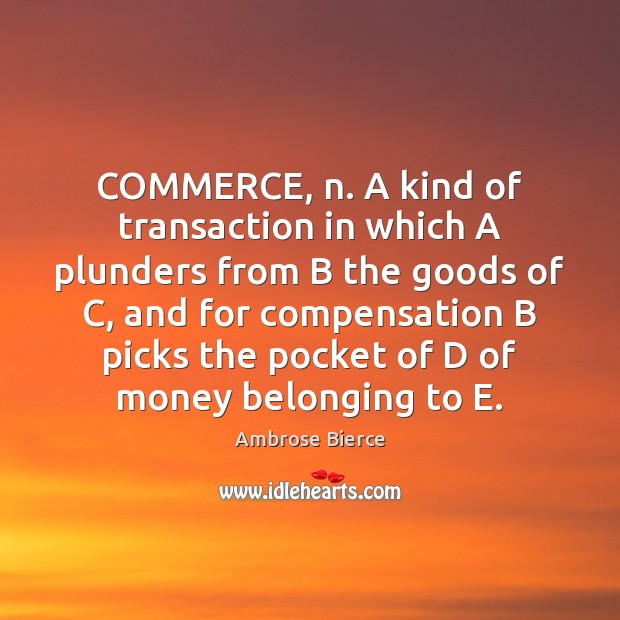 Image, COMMERCE, n. A kind of transaction in which A plunders from B