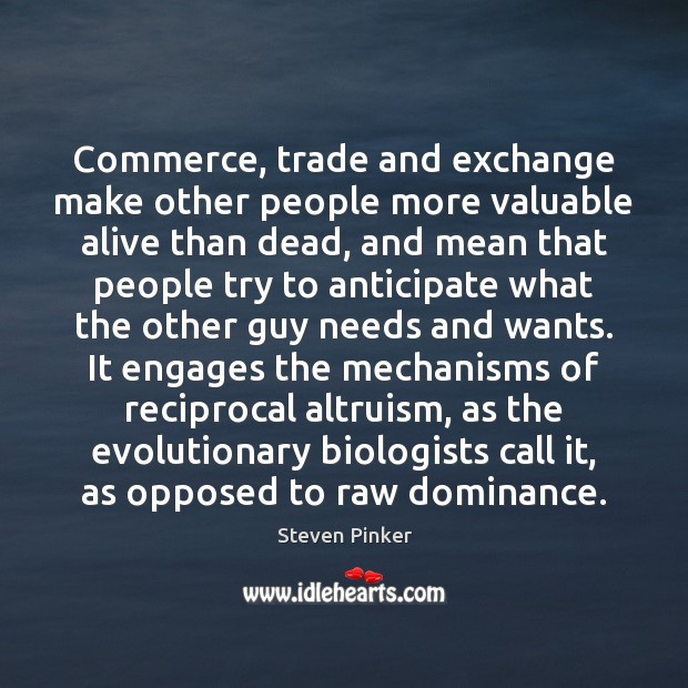 Image, Commerce, trade and exchange make other people more valuable alive than dead,