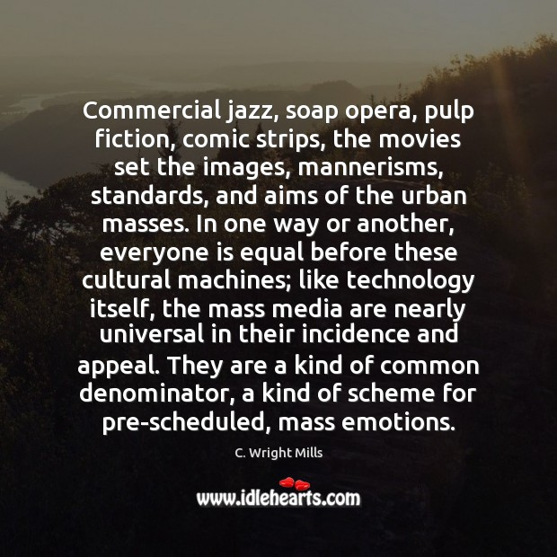 Commercial jazz, soap opera, pulp fiction, comic strips, the movies set the C. Wright Mills Picture Quote