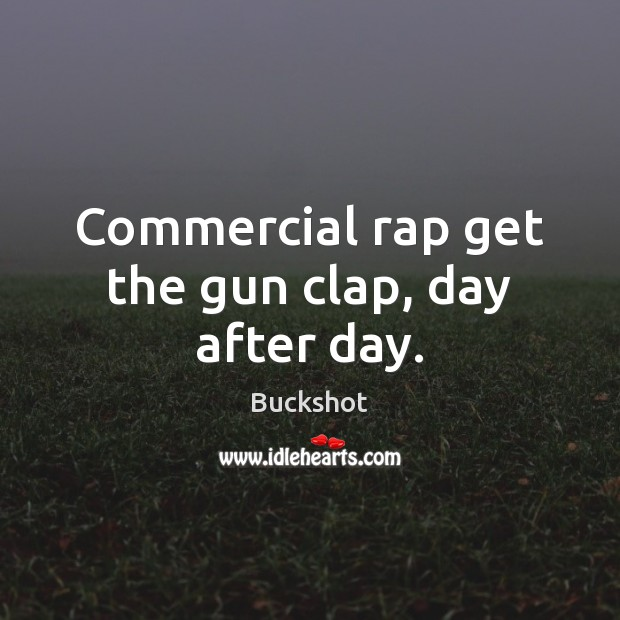 Image, Commercial rap get the gun clap, day after day.
