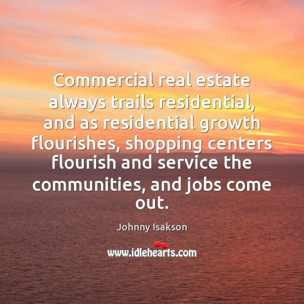 Commercial real estate always trails residential, and as residential growth flourishes, shopping Johnny Isakson Picture Quote