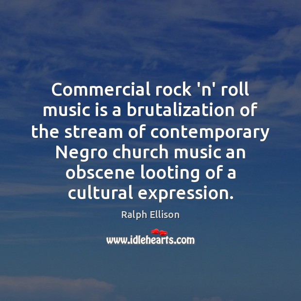 Commercial rock 'n' roll music is a brutalization of the stream of Ralph Ellison Picture Quote