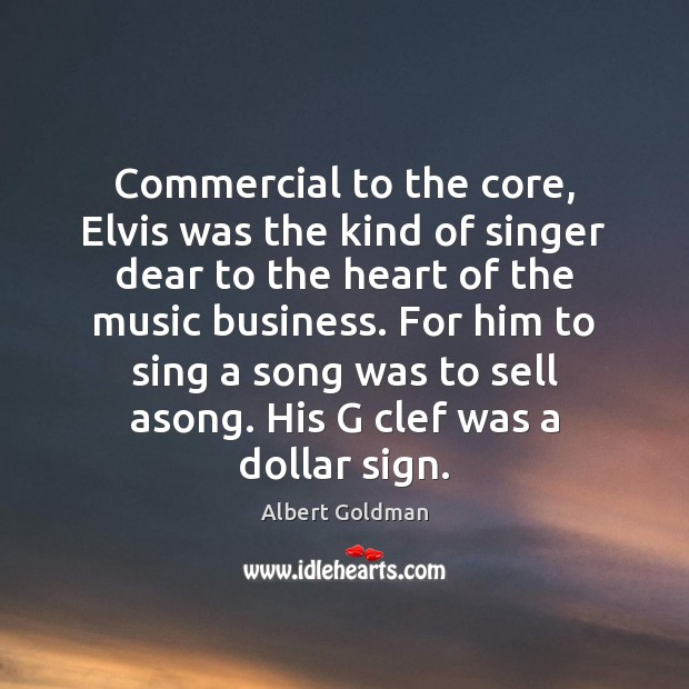 Commercial to the core, Elvis was the kind of singer dear to Albert Goldman Picture Quote
