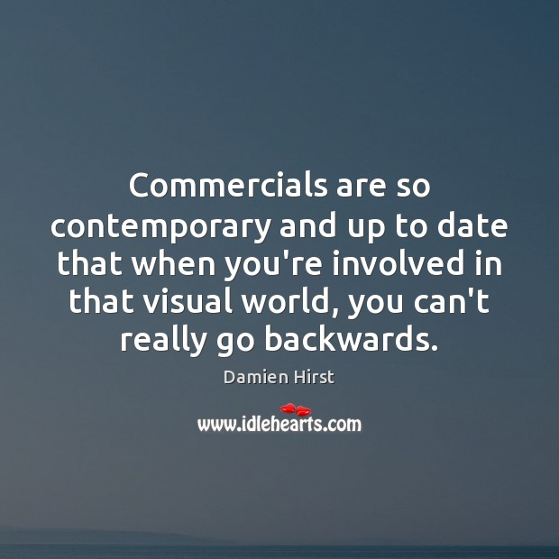 Commercials are so contemporary and up to date that when you're involved Damien Hirst Picture Quote