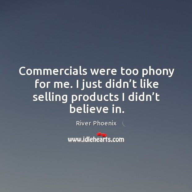 Commercials were too phony for me. I just didn't like selling products I didn't believe in. Image