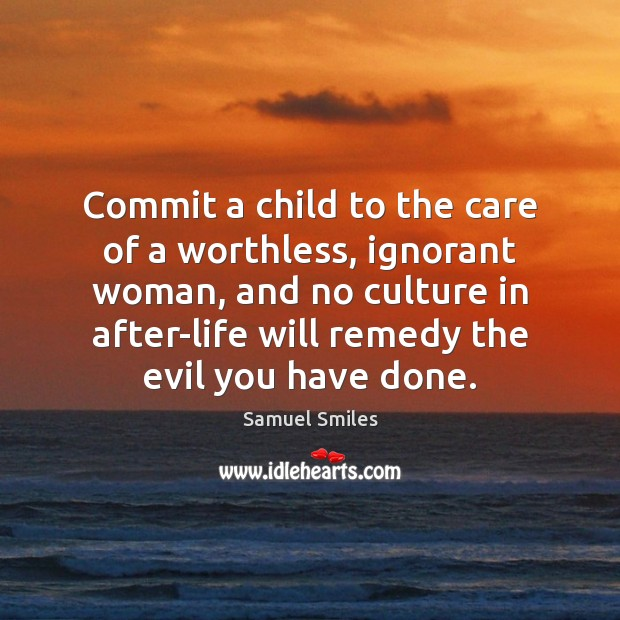 Commit a child to the care of a worthless, ignorant woman, and Samuel Smiles Picture Quote