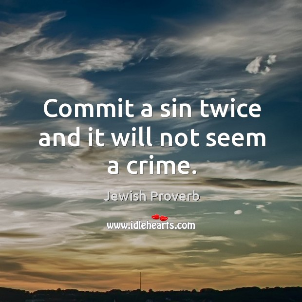 Commit a sin twice and it will not seem a crime. Jewish Proverbs Image
