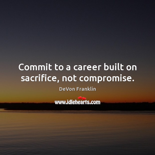 Commit to a career built on sacrifice, not compromise. Image