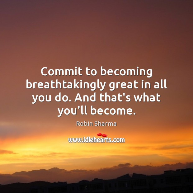 Image, Commit to becoming breathtakingly great in all you do. And that's what you'll become.