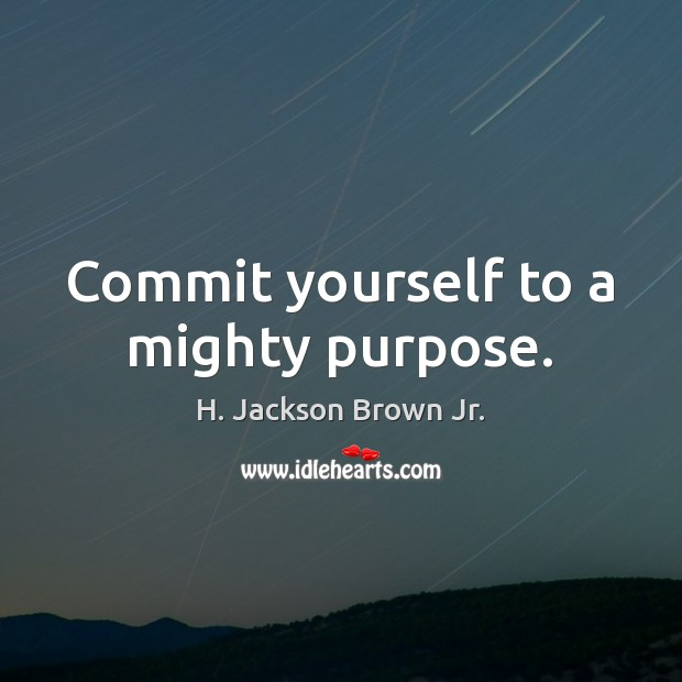 Commit yourself to a mighty purpose. H. Jackson Brown Jr. Picture Quote
