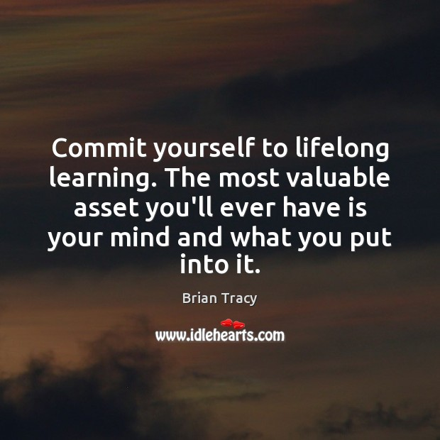 Image, Commit yourself to lifelong learning. The most valuable asset you'll ever have