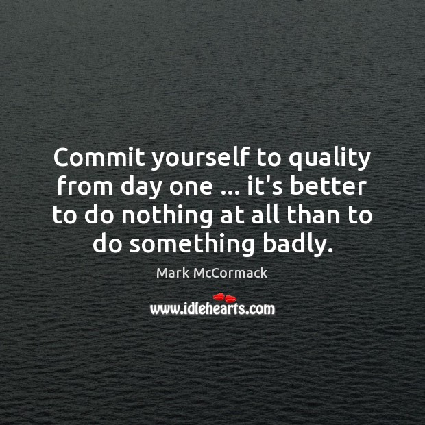Commit yourself to quality from day one … it's better to do nothing Mark McCormack Picture Quote