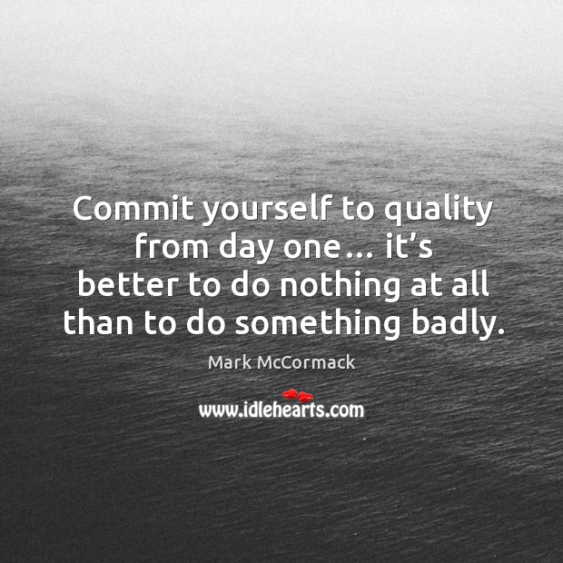 Commit yourself to quality from day one… it's better to do nothing at all than to do something badly. Mark McCormack Picture Quote